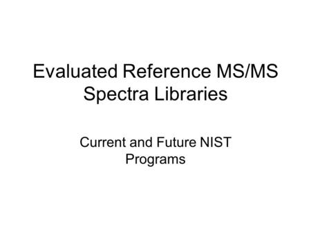 Evaluated Reference MS/MS Spectra Libraries Current and Future NIST Programs.
