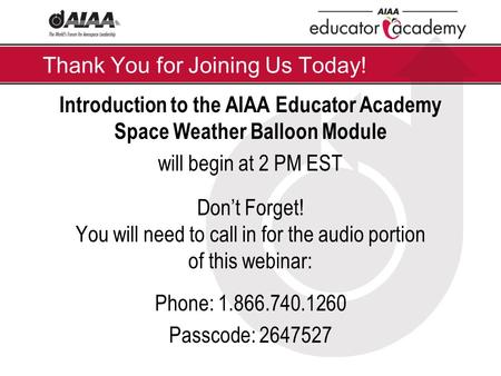 Thank You for Joining Us Today! Introduction to the AIAA Educator Academy Space Weather Balloon Module will begin at 2 PM EST Don't Forget! You will need.