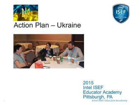 Intel ISEF Educator Academy Intel ® Education Programs 2015 Intel ISEF Educator Academy Pittsburgh, PA Action Plan – Ukraine 1.