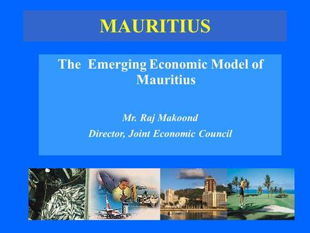 MAURITIUS The Emerging Economic Model of Mauritius Mr. Raj Makoond Director, Joint Economic Council.