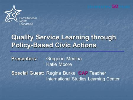 Quality Service Learning through Policy-Based Civic Actions Presenters: Presenters:Gregorio Medina Katie Moore Special Guest:CAP Special Guest:Regina Burke,