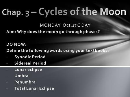 MONDAY Oct.17 C DAY Aim: Why does the moon go through phases? DO NOW: Define the following words using your textbooks: -Synodic Period -Sidereal Period.