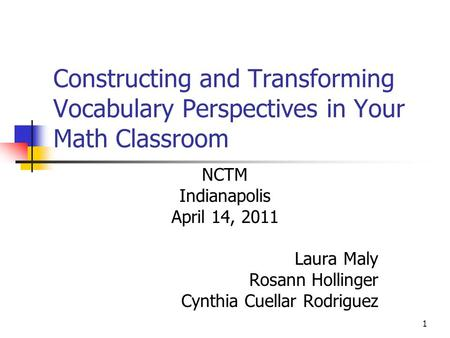 1 Constructing and Transforming Vocabulary Perspectives in Your Math Classroom NCTM Indianapolis April 14, 2011 Laura Maly Rosann Hollinger Cynthia Cuellar.