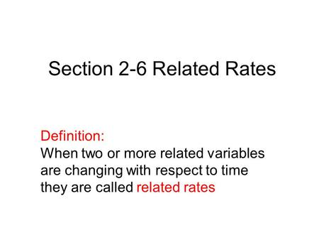 Definition: When two or more related variables are changing with respect to time they are called related rates Section 2-6 Related Rates.