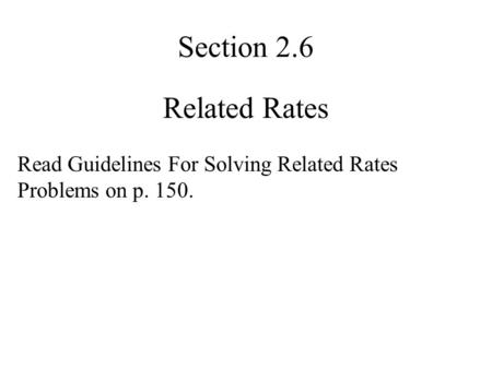 Related Rates Section 2.6 Read Guidelines For Solving Related Rates Problems on p. 150.