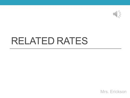 RELATED RATES Mrs. Erickson Related Rates You will be given an equation relating 2 or more variables. These variables will change with respect to time,