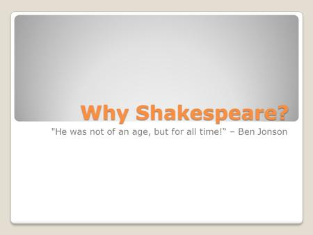 "Why Shakespeare? He was not of an age, but for all time!"" – Ben Jonson."