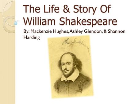 The Life & Story Of William Shakespeare By: Mackenzie Hughes, Ashley Glendon, & Shannon Harding.