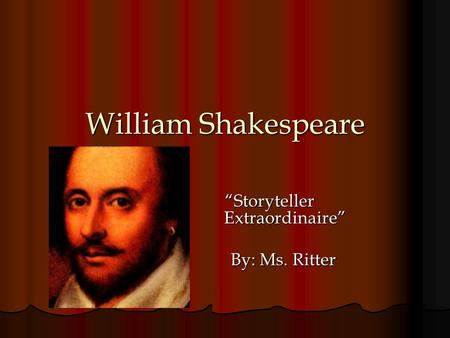 "William Shakespeare ""Storyteller Extraordinaire"" By: Ms. Ritter By: Ms. Ritter."