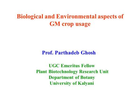 Biological and Environmental aspects of GM crop usage Prof. Parthadeb Ghosh UGC Emeritus Fellow Plant Biotechnology Research Unit Department of Botany.