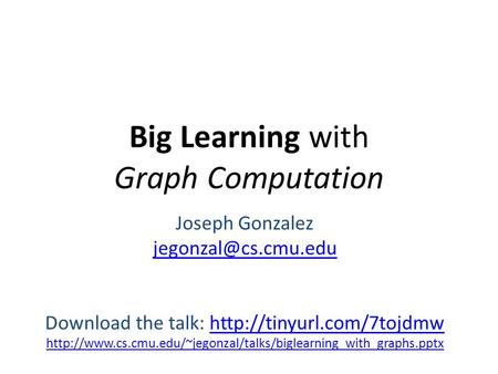 Big Learning with Graph Computation Joseph Gonzalez Download the talk: