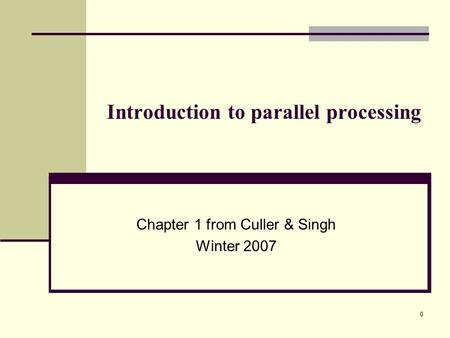 0 Introduction to parallel processing Chapter 1 from Culler & Singh Winter 2007.