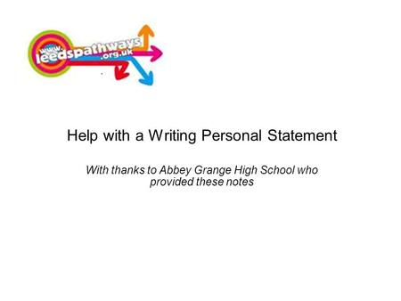 Help with a Writing Personal Statement With thanks to Abbey Grange High School who provided these notes.