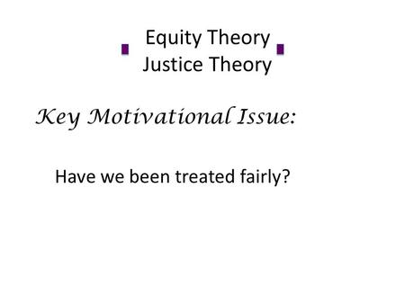 Equity Theory Justice Theory Key Motivational Issue: Have we been treated fairly?