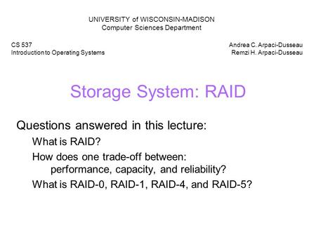 Storage System: RAID Questions answered in this lecture: What is RAID? How does one trade-off between: performance, capacity, and reliability? What is.