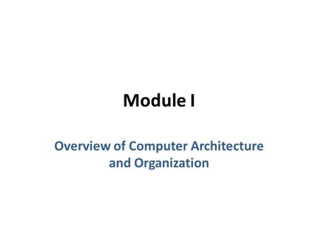 Module I Overview of Computer Architecture and Organization.