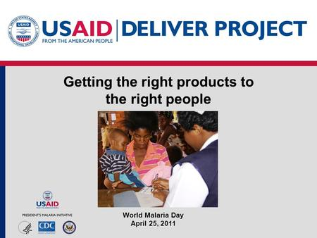 Getting the right products to the right people World Malaria Day April 25, 2011.