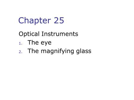 Chapter 25 Optical Instruments 1. The eye 2. The magnifying glass.