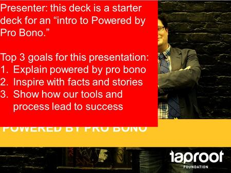 "POWERED BY PRO BONO Presenter: this deck is a starter deck for an ""intro to Powered by Pro Bono."" Top 3 goals for this presentation: 1.Explain powered."