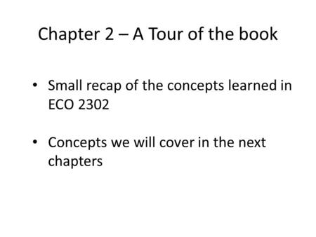 Chapter 2 – A Tour of the book Small recap of the concepts learned in ECO 2302 Concepts we will cover in the next chapters.