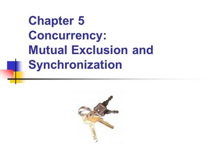 Chapter 5 Concurrency: Mutual Exclusion and Synchronization.