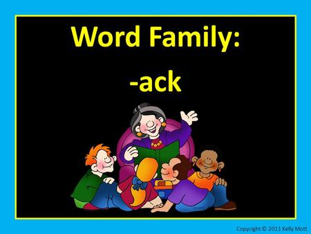 Word Family: -ack Copyright © 2011 Kelly Mott. Let's practice the word family: -ack Copyright © 2011 Kelly Mott.