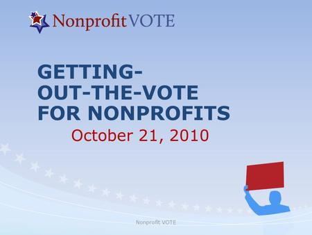 Nonprofit VOTE GETTING- OUT-THE-VOTE FOR NONPROFITS October 21, 2010.