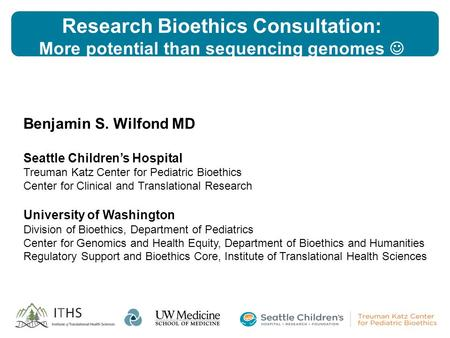 Research Bioethics Consultation: More potential than sequencing genomes Benjamin S. Wilfond MD Seattle Children's Hospital Treuman Katz Center for Pediatric.