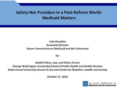Safety-Net Providers in a Post-Reform World: Medicaid Matters Julia Paradise Associate Director Kaiser Commission on Medicaid and the Uninsured for Health.