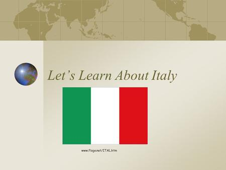 Let's Learn About Italy www.flags.net/ITAL.htm. Where is Italy?