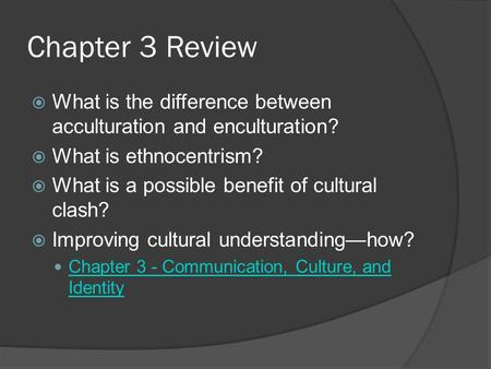 Chapter 3 Review What is the difference between acculturation and enculturation? What is ethnocentrism? What is a possible benefit of cultural clash? Improving.