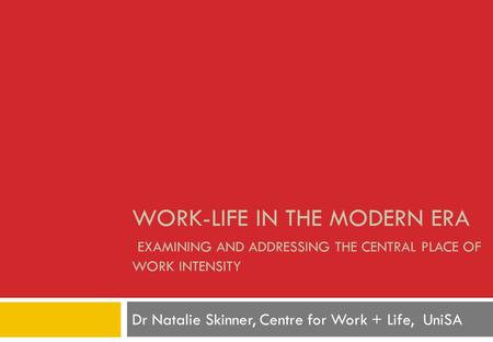 WORK-LIFE IN THE MODERN ERA EXAMINING AND ADDRESSING THE CENTRAL PLACE OF WORK INTENSITY Dr Natalie Skinner, Centre for Work + Life, UniSA.