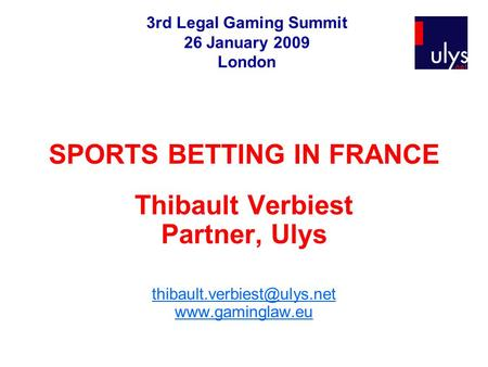 SPORTS BETTING IN FRANCE Thibault Verbiest Partner, Ulys  3rd Legal Gaming Summit 26 January 2009 London.