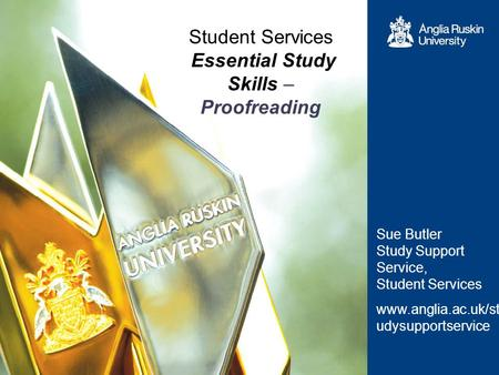 Student Services Essential Study Skills – Proofreading Sue Butler Study Support Service, Student Services www.anglia.ac.uk/st udysupportservice.