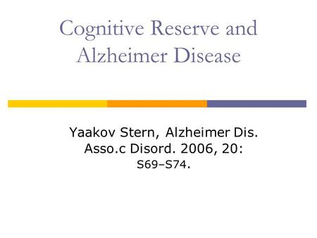 Cognitive Reserve and Alzheimer Disease Yaakov Stern, Alzheimer Dis. Asso.c Disord. 2006, 20: S69–S74.