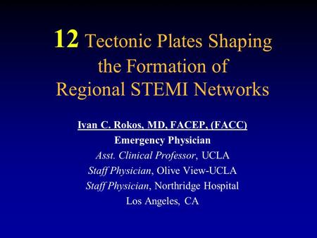 12 Tectonic Plates Shaping the Formation of Regional STEMI Networks Ivan C. Rokos, MD, FACEP, (FACC) Emergency Physician Asst. Clinical Professor, UCLA.
