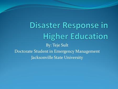 By: Teje Sult Doctorate Student in Emergency Management Jacksonville State University.