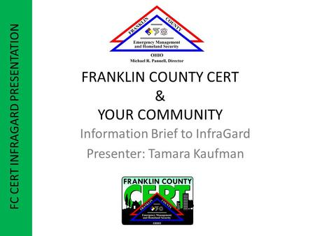 FRANKLIN COUNTY CERT & YOUR COMMUNITY Information Brief to InfraGard Presenter: Tamara Kaufman FC CERT INFRAGARD PRESENTATION.