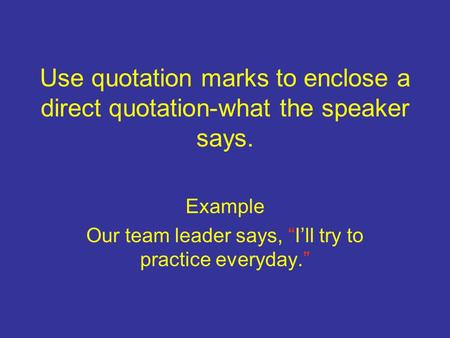 "Use quotation marks to enclose a direct quotation-what the speaker says. Example Our team leader says, ""I'll try to practice everyday."""