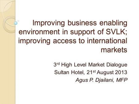 Improving business enabling environment in support of SVLK; improving access to international markets 3 rd High Level Market Dialogue Sultan Hotel, 21.