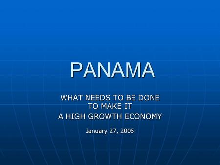 PANAMA PANAMA WHAT NEEDS TO BE DONE TO MAKE IT A HIGH GROWTH ECONOMY January 27, 2005.