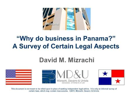 """Why do business in Panama?"" A Survey of Certain Legal Aspects David M. Mizrachi This document is not meant to be relied upon in place of seeking independent."
