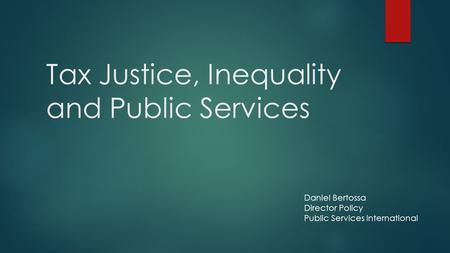 Tax Justice, Inequality and Public Services Daniel Bertossa Director Policy Public Services International.