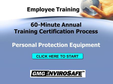 Employee Training 60-Minute Annual Training Certification Process Personal Protection Equipment CLICK HERE TO START.