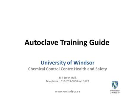 Autoclave Training Guide University of Windsor Chemical Control Centre Health and Safety B37 Essex Hall. Telephone : 519-253-3000 ext 3523 www.uwindsor.ca.