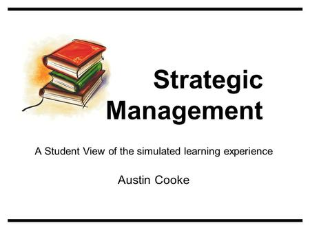 A Student View of the simulated learning experience Austin Cooke Strategic Management.