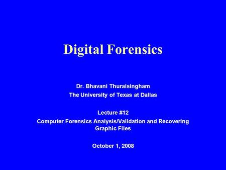 Digital Forensics Dr. Bhavani Thuraisingham The University of Texas at Dallas Lecture #12 Computer Forensics Analysis/Validation and Recovering Graphic.