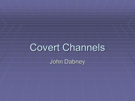 "Covert Channels John Dabney. Covert Channels   ""... any communication channel that can be exploited by a process to transfer information in a manner."