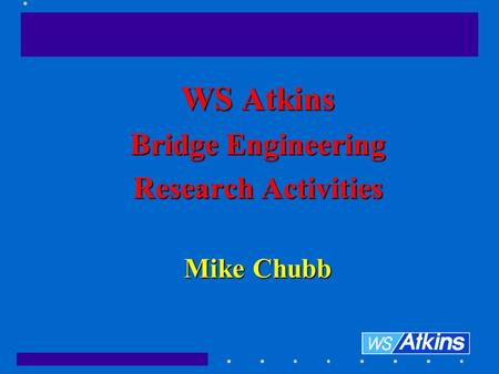 WS Atkins Bridge Engineering Research Activities Mike Chubb.