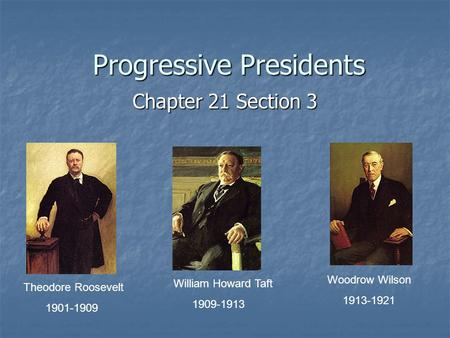 Progressive Presidents Chapter 21 Section 3 Theodore Roosevelt 1901-1909 William Howard Taft 1909-1913 Woodrow Wilson 1913-1921.